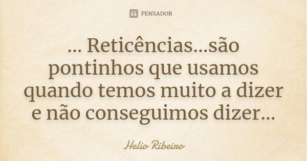 ... Reticências...são pontinhos que usamos quando temos muito a dizer e não conseguimos dizer...... Frase de Helio Ribeiro.
