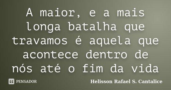 A maior, e a mais longa batalha que travamos é aquela que acontece dentro de nós até o fim da vida... Frase de Helisson Rafael S. Cantalice.