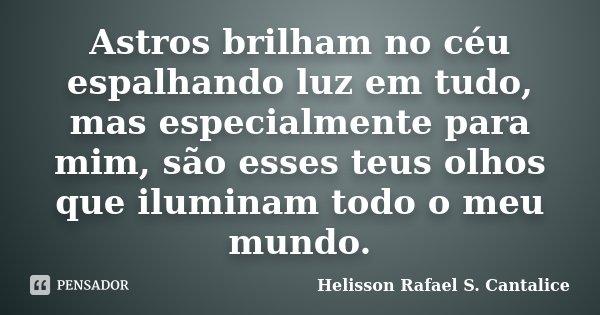 Astros brilham no céu espalhando luz em tudo, mas especialmente para mim, são esses teus olhos que iluminam todo o meu mundo.... Frase de Helisson Rafael S. Cantalice.