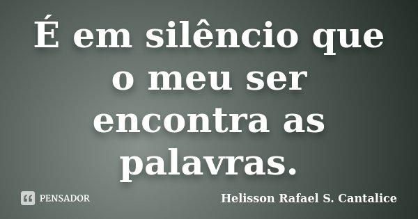É em silêncio que o meu ser encontra as palavras.... Frase de Helisson Rafael S. Cantalice.