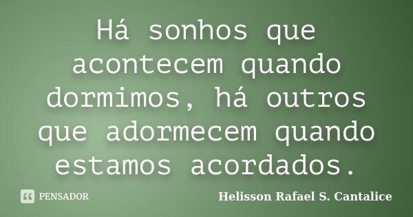 Há sonhos que acontecem quando dormimos, há outros que adormecem quando estamos acordados.... Frase de Helisson Rafael S. Cantalice.