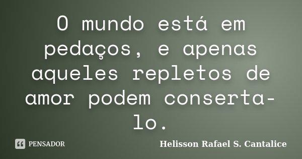 O mundo está em pedaços, e apenas aqueles repletos de amor podem conserta-lo.... Frase de Helisson Rafael S. Cantalice.