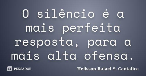 O silêncio é a mais perfeita resposta, para a mais alta ofensa.... Frase de Helisson Rafael S. Cantalice.