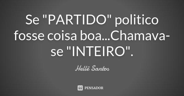 "Se ""PARTIDO"" politico fosse coisa boa...Chamava-se ""INTEIRO"".... Frase de Hellê Santos."