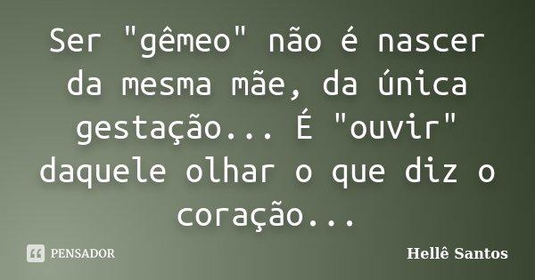 """Ser """"gemeo"""" não é nascer da mesma mãe,da unica gestação...É """"ouvir"""" daquele olhar, o que diz o coração...... Frase de Hellê Santos."""