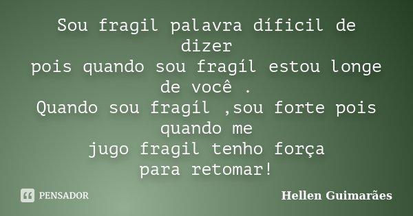 Sou fragil palavra díficil de dizer pois quando sou fragíl estou longe de você . Quando sou fragíl ,sou forte pois quando me jugo fragil tenho força para retoma... Frase de Hellen Guimarães.