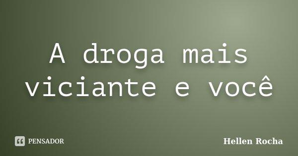 A droga mais viciante e você... Frase de Hellen Rocha.