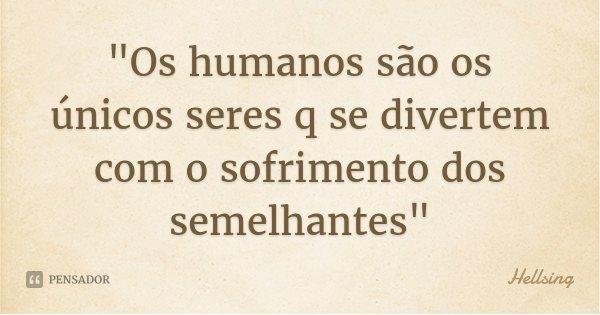 """""""Os humanos são os únicos seres q se divertem com o sofrimento dos semelhantes""""... Frase de Hellsing."""