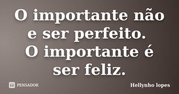 O importante não e ser perfeito. O importante é ser feliz.... Frase de Hellynho lopes.