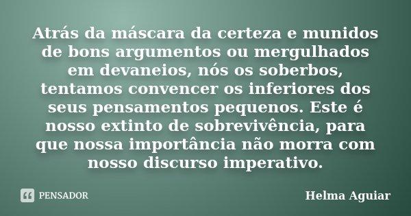 Atrás da máscara da certeza e munidos de bons argumentos ou mergulhados em devaneios, nós os soberbos, tentamos convencer os inferiores dos seus pensamentos peq... Frase de Helma Aguiar.