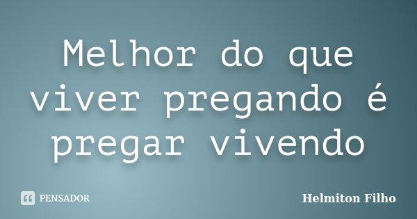 Melhor do que viver pregando é pregar vivendo... Frase de Helmiton Filho.