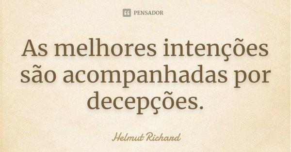 As melhores intenções são acompanhadas por decepções.... Frase de Helmut Richard.