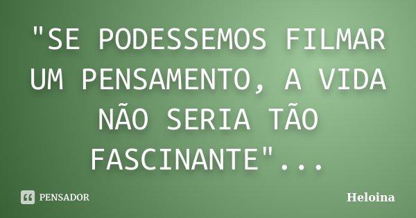 """""""SE PODESSEMOS FILMAR UM PENSAMENTO, A VIDA NÃO SERIA TÃO FASCINANTE""""...... Frase de Heloina."""