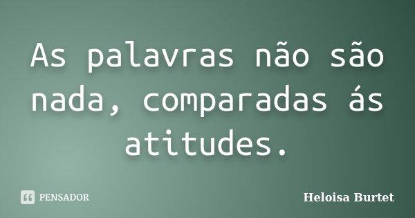 As palavras não são nada, comparadas ás atitudes.... Frase de Heloisa Burtet.