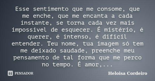 Esse sentimento que me consome, que me enche, que me encanta a cada instante, se torna cada vez mais impossivel de esquecer. É mistério, é querer, é intenso, é ... Frase de Heloisa Cordeiro.