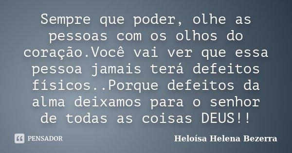 Sempre que poder, olhe as pessoas com os olhos do coração.Você vai ver que essa pessoa jamais terá defeitos físicos..Porque defeitos da alma deixamos para o sen... Frase de Heloísa Helena Bezerra.