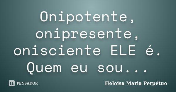 Onipotente, onipresente, onisciente ELE é. Quem eu sou...... Frase de Heloisa Maria Perpétuo.