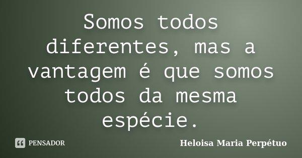 Somos todos diferentes, mas a vantagem é que somos todos da mesma espécie.... Frase de Heloisa Maria Perpétuo.