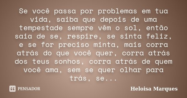 Se você passa por problemas em tua vida, saiba que depois de uma tempestade sempre vêm o sol, então saia de se, respire, se sinta feliz, e se for preciso minta,... Frase de Heloisa Marques.