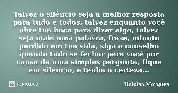 Talvez o silêncio seja a melhor resposta para tudo e todos, talvez enquanto você abre tua boca para dizer algo, talvez seja mais uma palavra, frase, minuto perd... Frase de Heloisa Marques.