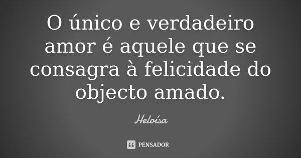 O único e verdadeiro amor é aquele que se consagra à felicidade do objecto amado.... Frase de Heloísa.