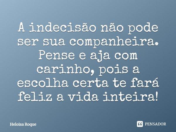 A Indecisão não pode ser sua companheira, pense e haja com carinho, pois a escolha certa te fará feliz a vida inteira!... Frase de Heloisa Roque.