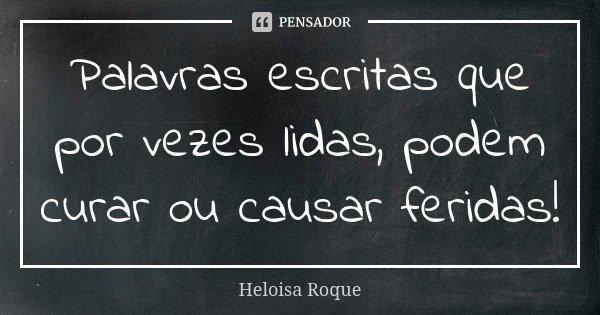 Palavras escritas que por vezes lidas, podem curar ou causar feridas!... Frase de Heloisa Roque.