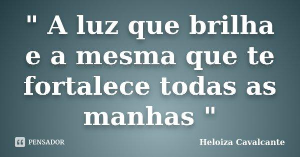 """"""" A luz que brilha e a mesma que te fortalece todas as manhas """"... Frase de Heloiza Cavalcante."""