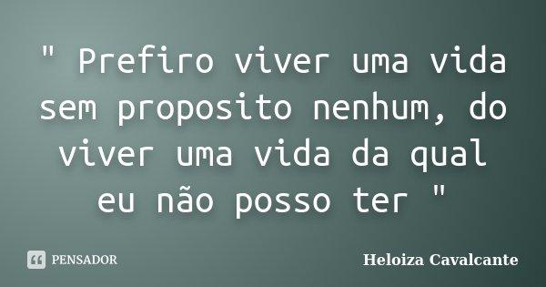 """"""" Prefiro viver uma vida sem proposito nenhum, do viver uma vida da qual eu não posso ter """"... Frase de Heloiza Cavalcante."""