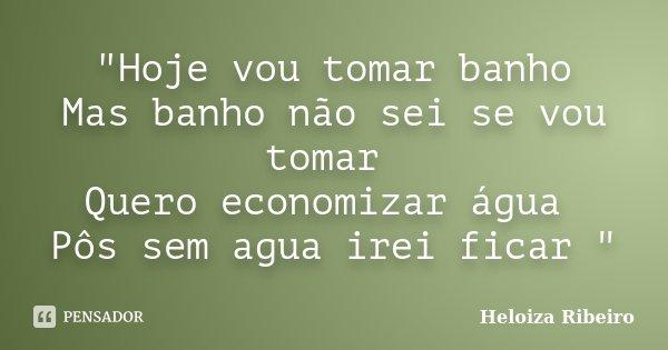 """""""Hoje vou tomar banho Mas banho não sei se vou tomar Quero economizar água Pôs sem agua irei ficar """"... Frase de Heloiza Ribeiro."""