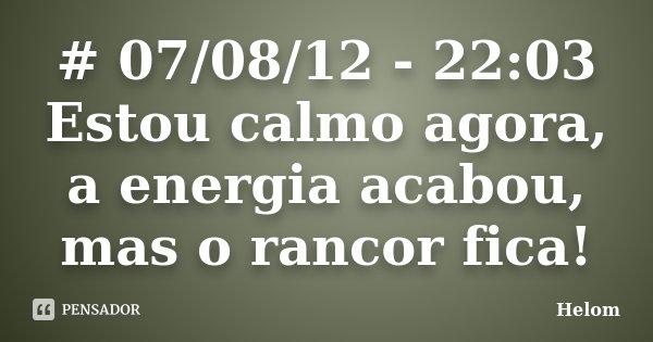 # 07/08/12 - 22:03 Estou calmo agora, a energia acabou, mas o rancor fica!... Frase de Helom.