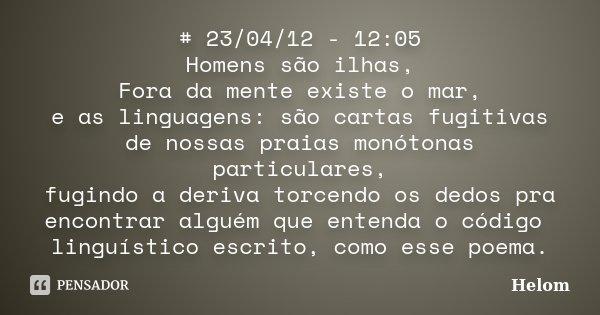 # 23/04/12 - 12:05 Homens são ilhas, Fora da mente existe o mar, e as linguagens: são cartas fugitivas de nossas praias monótonas particulares, fugindo a deriva... Frase de Helom.