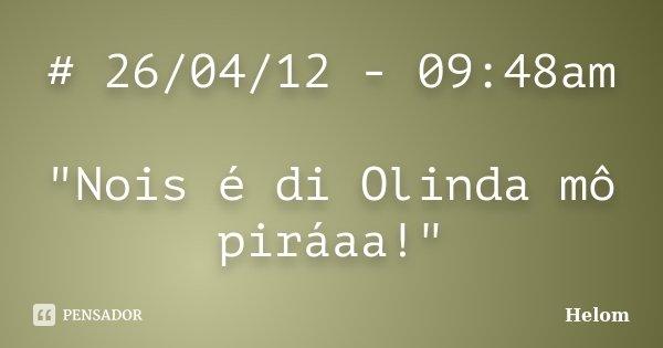 """# 26/04/12 - 09:48am """"Nois é di Olinda mô piráaa!""""... Frase de Helom."""