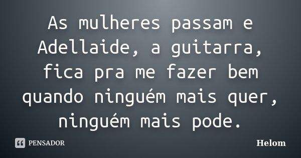 As mulheres passam e Adellaide, a guitarra, fica pra me fazer bem quando ninguém mais quer, ninguém mais pode.... Frase de Helom.