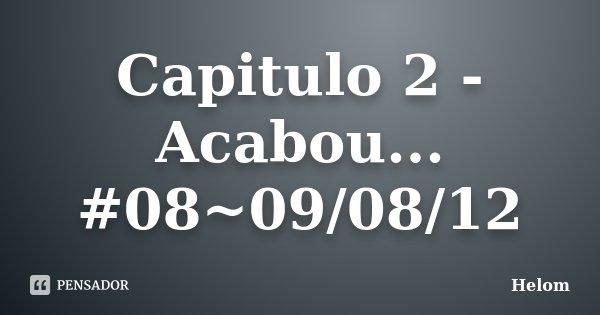 Capitulo 2 - Acabou... #08~09/08/12... Frase de Helom.