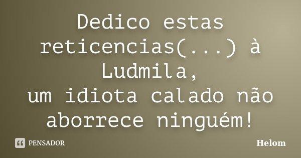 Dedico estas reticencias(...) à Ludmila, um idiota calado não aborrece ninguém!... Frase de Helom.