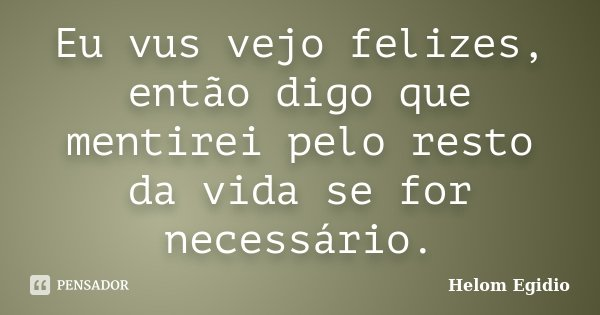 Eu vus vejo felizes, então digo que mentirei pelo resto da vida se for necessário.... Frase de Helom Egídio.