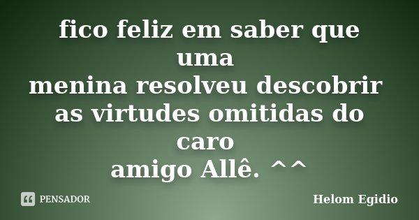 fico feliz em saber que uma menina resolveu descobrir as virtudes omitidas do caro amigo Allê. ^^... Frase de Helom Egídio.