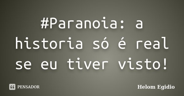 #Paranoia: a historia só é real se eu tiver visto!... Frase de Helom Egidio.