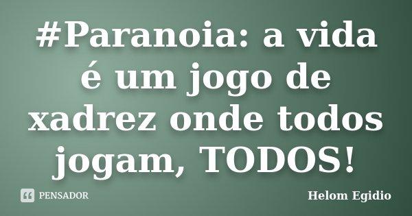 #Paranoia: a vida é um jogo de xadrez onde todos jogam, TODOS!... Frase de Helom Egidio.