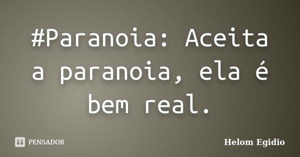 #Paranoia: Aceita a paranoia, ela é bem real.... Frase de Helom Egidio.