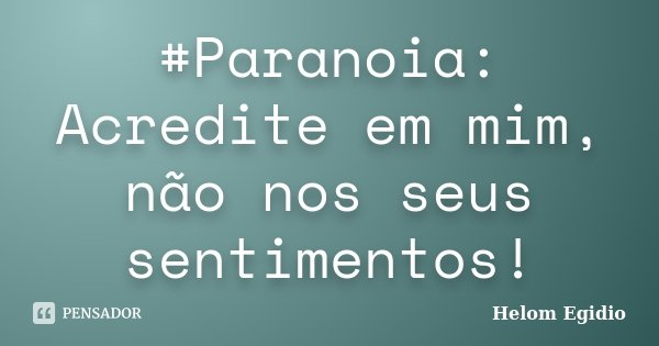 #Paranoia: Acredite em mim, não nos seus sentimentos!... Frase de Helom Egidio.