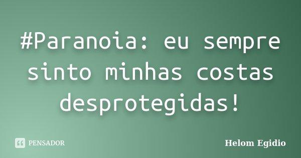 #Paranoia: eu sempre sinto minhas costas desprotegidas!... Frase de Helom Egidio.