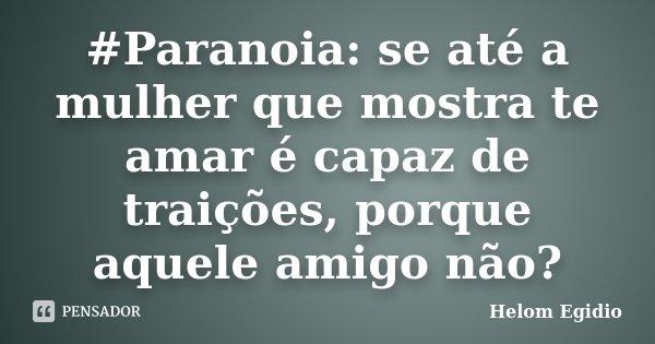 #Paranoia: se até a mulher que mostra te amar é capaz de traições, porque aquele amigo não?... Frase de Helom Egidio.
