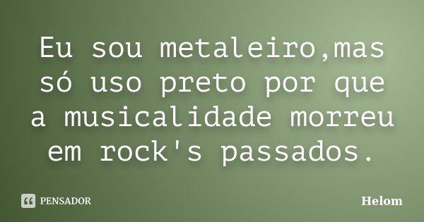 Eu sou metaleiro,mas só uso preto por que a musicalidade morreu em rock's passados.... Frase de Helom.