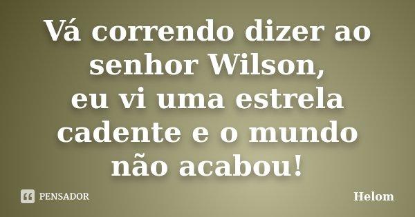 Vá correndo dizer ao senhor Wilson, eu vi uma estrela cadente e o mundo não acabou!... Frase de Helom.