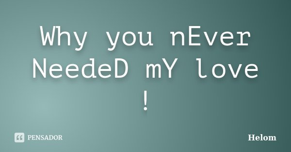 Why you nEver NeedeD mY love !... Frase de Helom.
