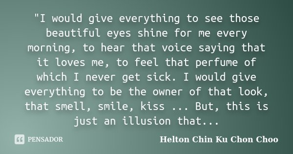"""I would give everything to see those beautiful eyes shine for me every morning, to hear that voice saying that it loves me, to feel that perfume of which ... Frase de Helton Chin Ku Chon Choo."