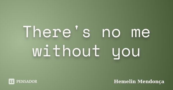 There's no me without you... Frase de Hemelin Mendonça.