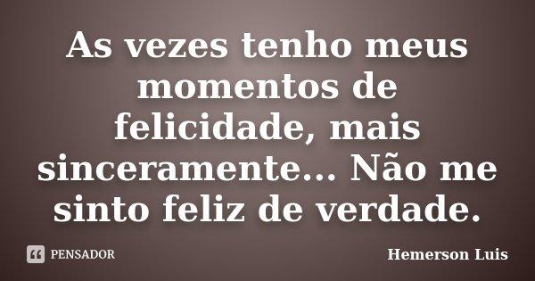 As vezes tenho meus momentos de felicidade, mais sinceramente... Não me sinto feliz de verdade.... Frase de Hemerson Luis.